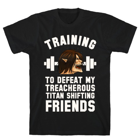Training to Defeat My Treacherous Titan shifting Friends T-Shirt