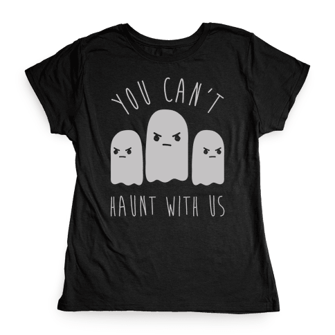You Can't Haunt With Us Womens T-Shirt