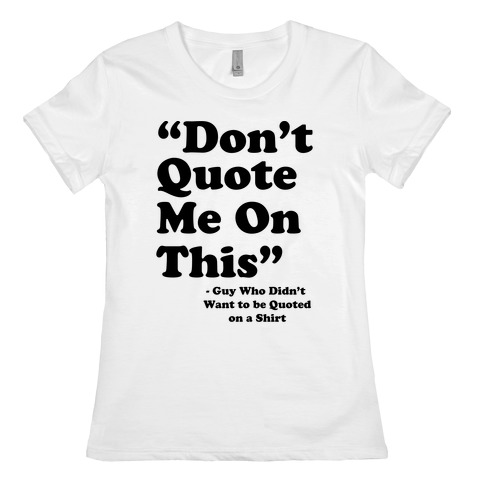 """""""Don't Quote Me On This"""" Womens T-Shirt"""