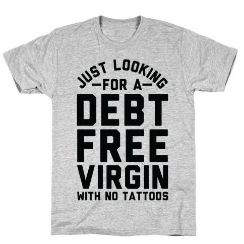 Just Looking for a Debt Free Virgin with No Tattoos Mens T-Shirt