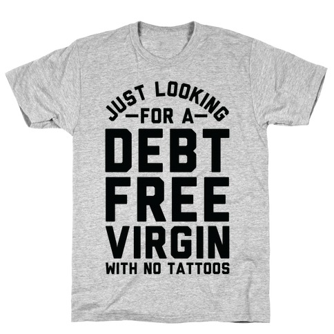 Just Looking for a Debt Free Virgin with No Tattoos T-Shirt