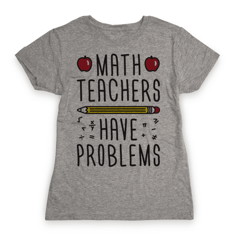 Math Teachers Have Problems Womens T-Shirt