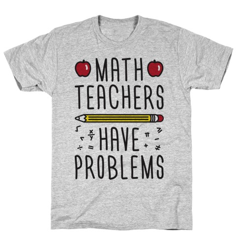 80c8204c Math Teachers Have Problems T-Shirt