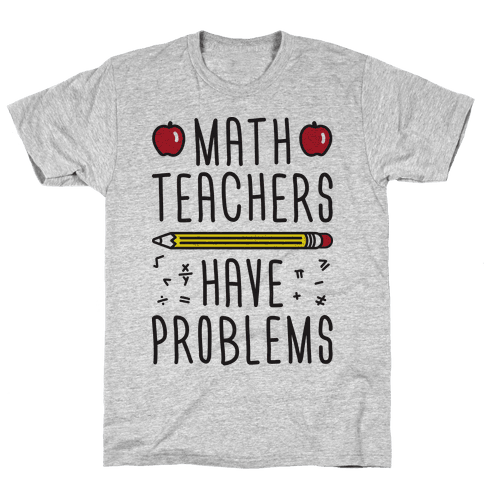 Math Teachers Have Problems Mens T-Shirt