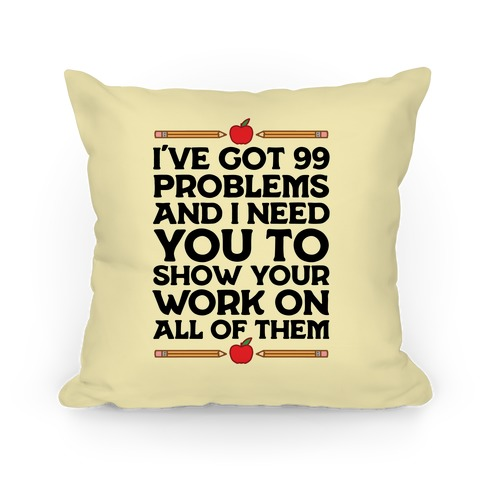 I've Got 99 Problems And I Need You To Show Your Work On All Of Them Pillow