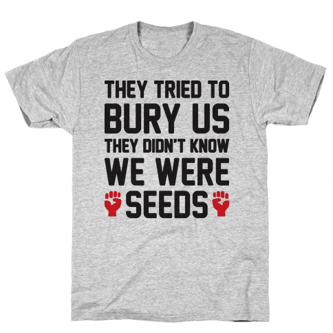 They Tried To Bury Us They Didn't Know We Were Seeds Mens T-Shirt