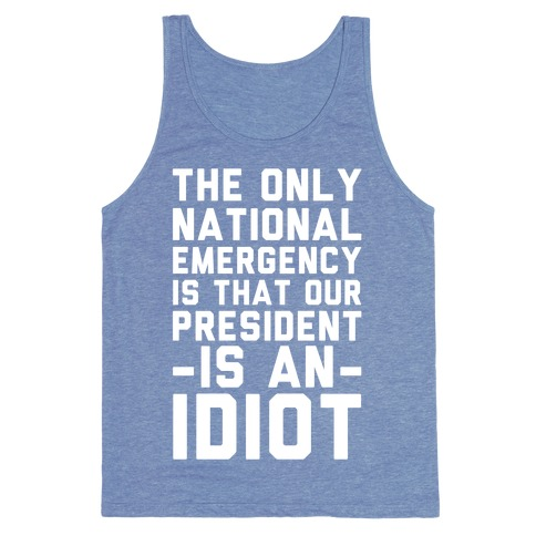 The Only National Emergency is That Our President is an Idiot Tank Top