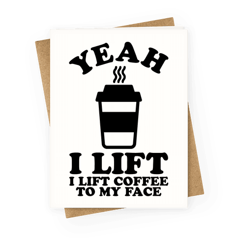 Yeah, I Lift, Coffee To My Face Greeting Card