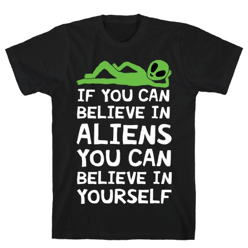 If You Can Believe In Aliens You Can Believe In Yourself T-Shirt