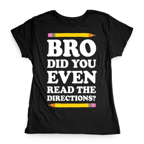 Bro Did You Even Read The Directions Teacher Womens T-Shirt