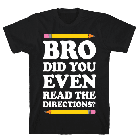 Bro Did You Even Read The Directions Teacher Mens/Unisex T-Shirt