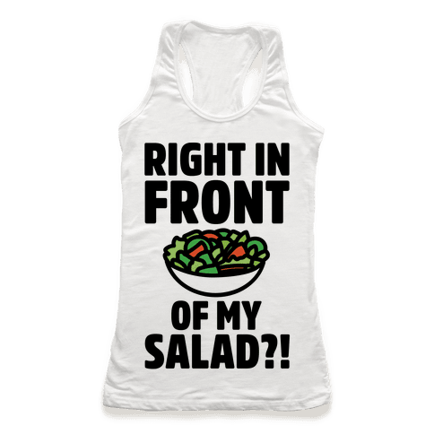 Right In Front of My Salad  Racerback Tank Top
