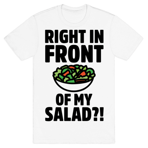 Right In Front of My Salad  Mens T-Shirt