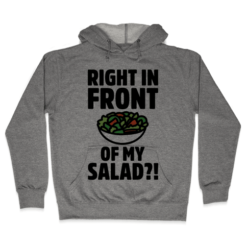 Right In Front of My Salad  Hooded Sweatshirt
