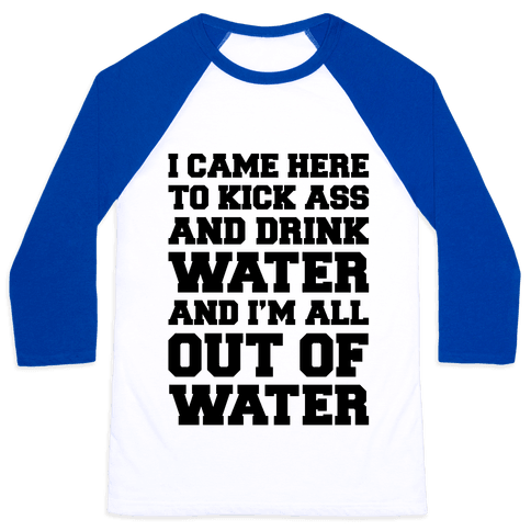 I Came Here To Kick Ass and Drink Water Parody Baseball Tee