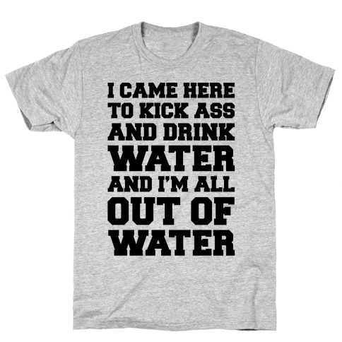 I Came Here To Kick Ass and Drink Water Parody Mens T-Shirt