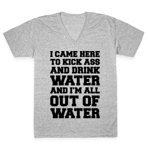 I Came Here To Kick Ass and Drink Water Parody V-Neck Tee Shirt