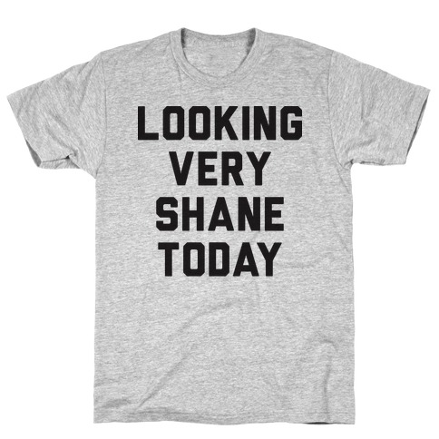 Looking Very Shane Today T-Shirt