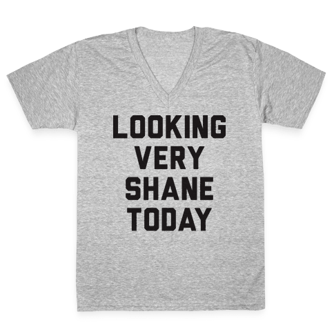 Looking Very Shane Today V-Neck Tee Shirt
