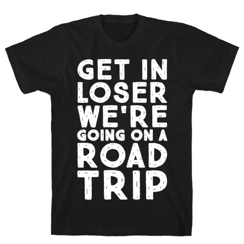 Get In Loser We're Going On A Road Trip Parody White Print T-Shirt