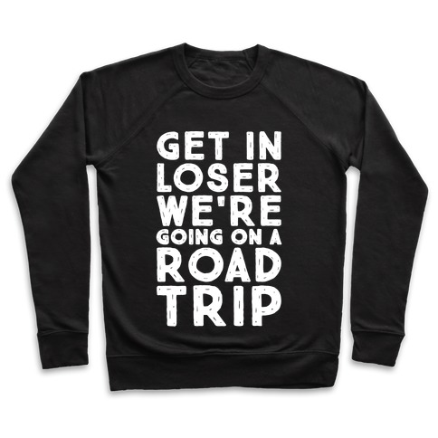 Get In Loser We're Going On A Road Trip Parody White Print Pullover