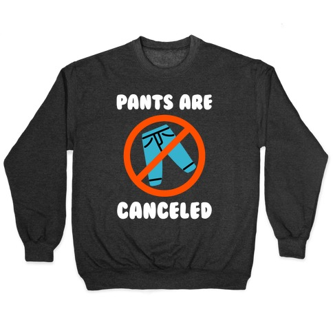 Pants Are Canceled Pullover