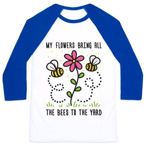 My Flowers Bring All The Bees To The Yard Baseball Tee