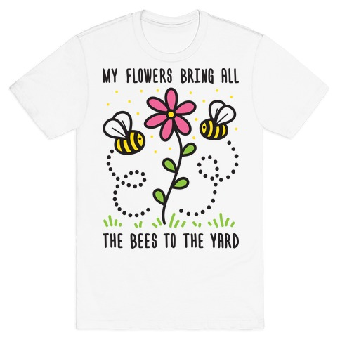 My Flowers Bring All The Bees To The Yard T-Shirt