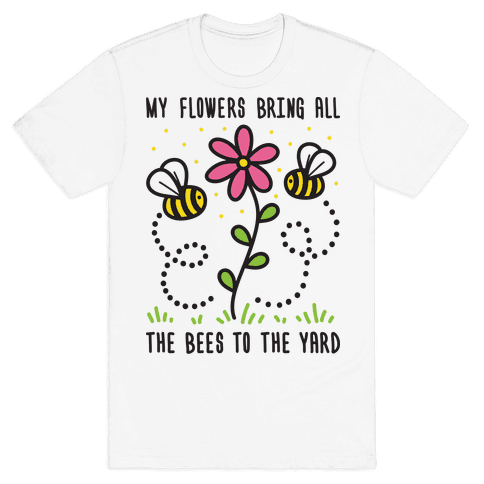 My Flowers Bring All The Bees To The Yard Mens T-Shirt