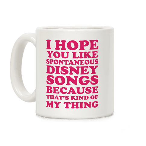 I Hope You Like Spontaneous Disney Songs Because That's Kind Of My Thing Coffee Mug