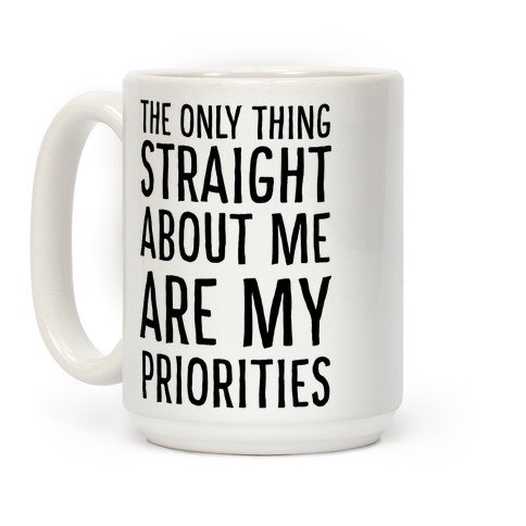 The Only Thing Straight About Me Are My Priorities  Coffee Mug