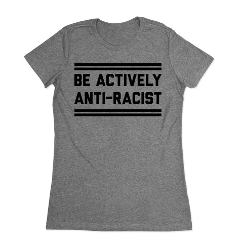 Be Actively Anti-Racist Womens T-Shirt