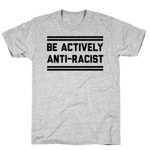 Be Actively Anti-Racist T-Shirt