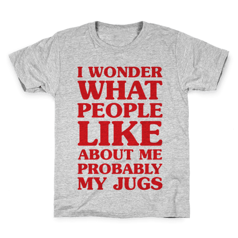 I Wonder What People Like About Me Probably My Jugs Kids T-Shirt