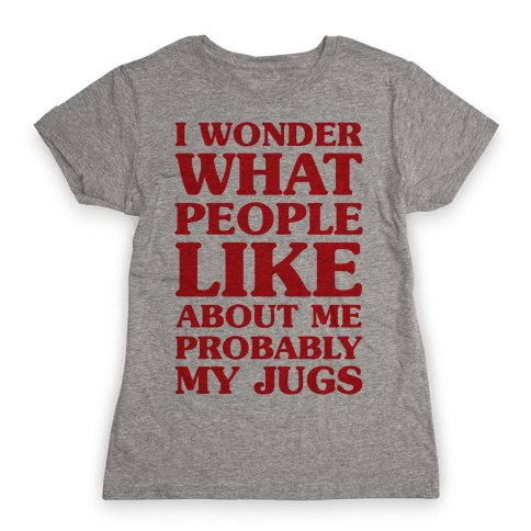 I Wonder What People Like About Me Probably My Jugs Womens T-Shirt