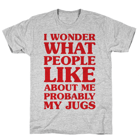 I Wonder What People Like About Me Probably My Jugs Mens T-Shirt