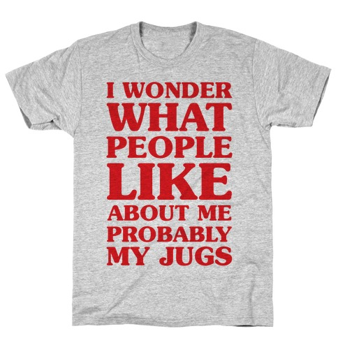 I Wonder What People Like About Me Probably My Jugs T-Shirt
