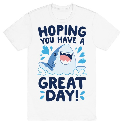 Hoping You Have A GREAT Day! T-Shirt