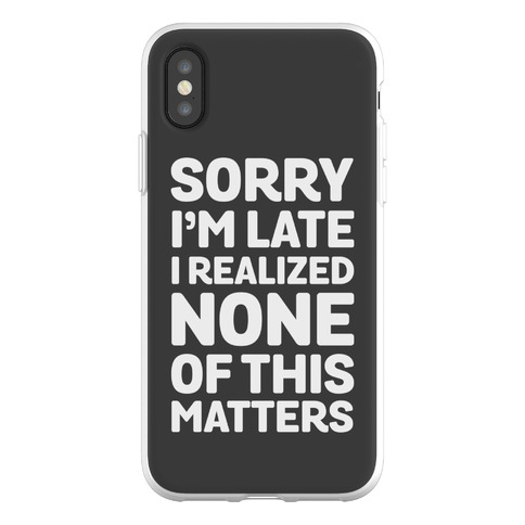 Sorry I'm Late I Realized None Of This Matters Phone Flexi-Case