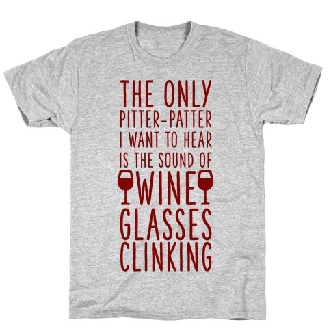The Only Pitter-Patter I Want to Hear is the Sound of Wine Glasses Clinking T-Shirt
