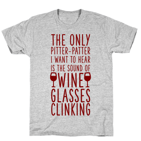 The Only Pitter-Patter I Want to Hear is the Sound of Wine Glasses Clinking Mens/Unisex T-Shirt