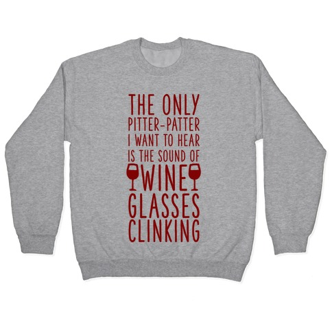 The Only Pitter-Patter I Want to Hear is the Sound of Wine Glasses Clinking Pullover
