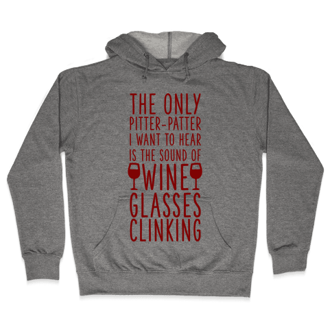 The Only Pitter-Patter I Want to Hear is the Sound of Wine Glasses Clinking Hooded Sweatshirt