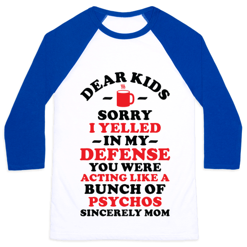Dear Kids Sorry I Yelled In My Defense You Were Acting Like a Bunch of Psychos Sincerely Mom Baseball Tee