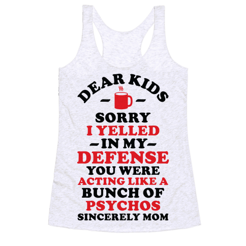 Dear Kids Sorry I Yelled In My Defense You Were Acting Like a Bunch of Psychos Sincerely Mom Racerback Tank Top