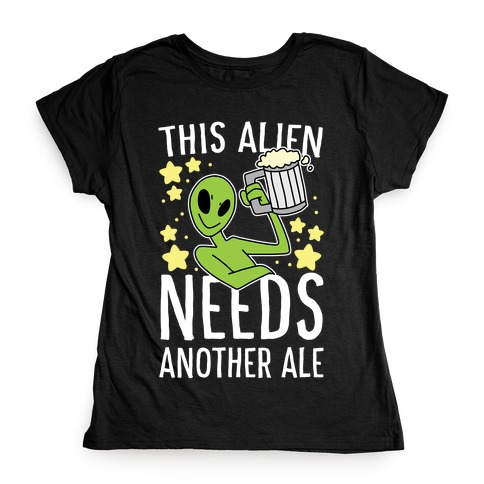 This Alien Needs Another Ale Womens T-Shirt