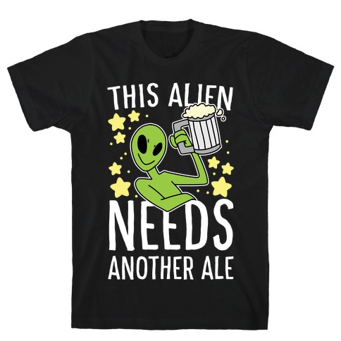 This Alien Needs Another Ale T-Shirt