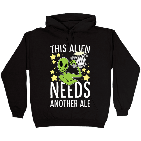 This Alien Needs Another Ale Hooded Sweatshirt