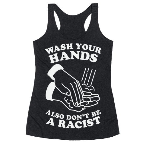 Wash Your Hands, Also Don't Be A Racist Racerback Tank Top