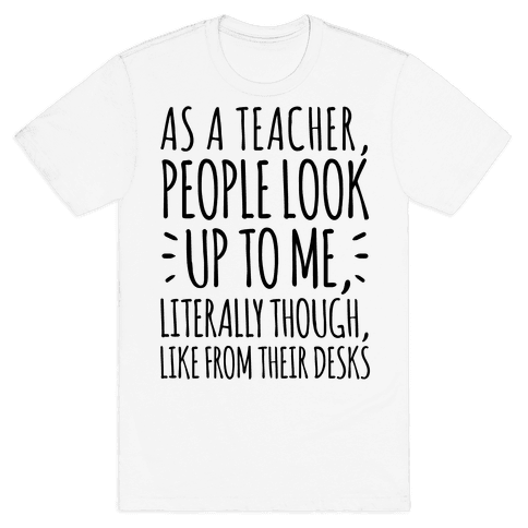 As A Teacher, People Look Up To Me Mens T-Shirt
